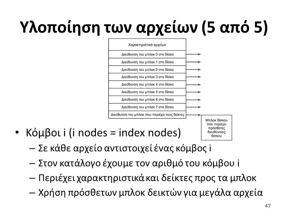 Υλοποίηση των αρχείων (5 από 5) Κόμβοι i (i nodes = index nodes) – Σε κάθε αρχείο αντιστοιχεί ένας κόμβος i – Στον κατάλογο έχουμε τον αριθμό του κόμβ