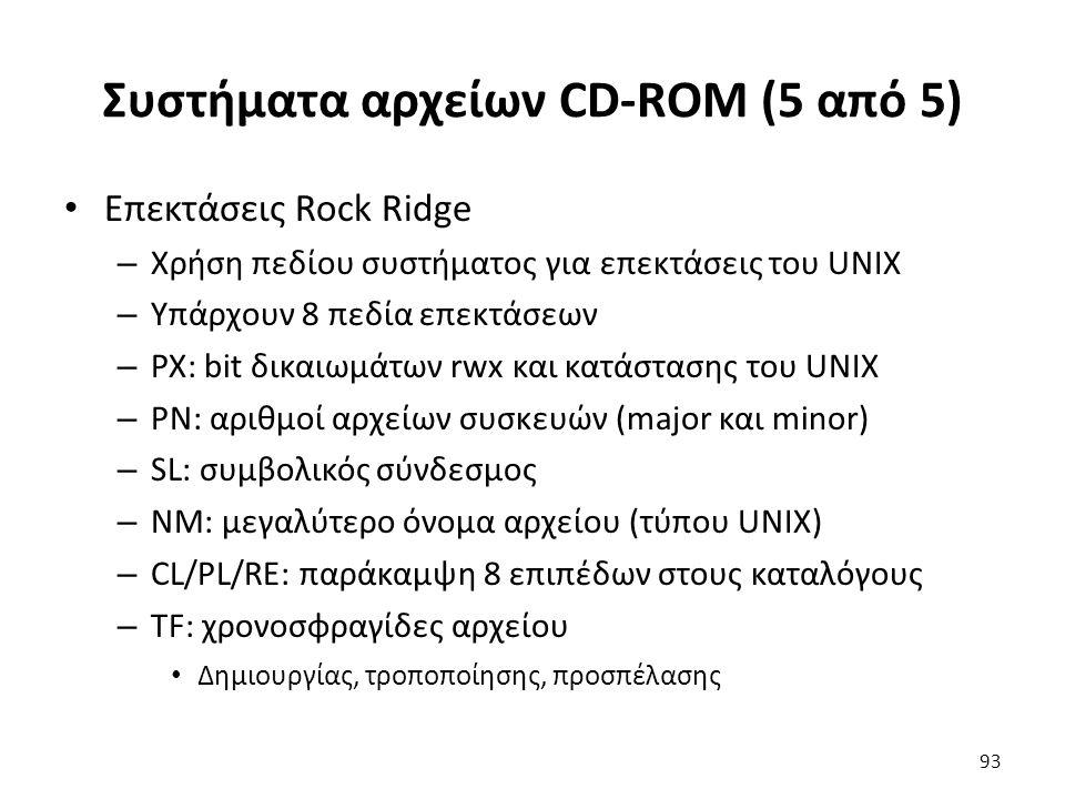 Συστήματα αρχείων CD-ROM (5 από 5) Επεκτάσεις Rock Ridge – Χρήση πεδίου συστήματος για επεκτάσεις του UNIX – Υπάρχουν 8 πεδία επεκτάσεων – PX: bit δικ