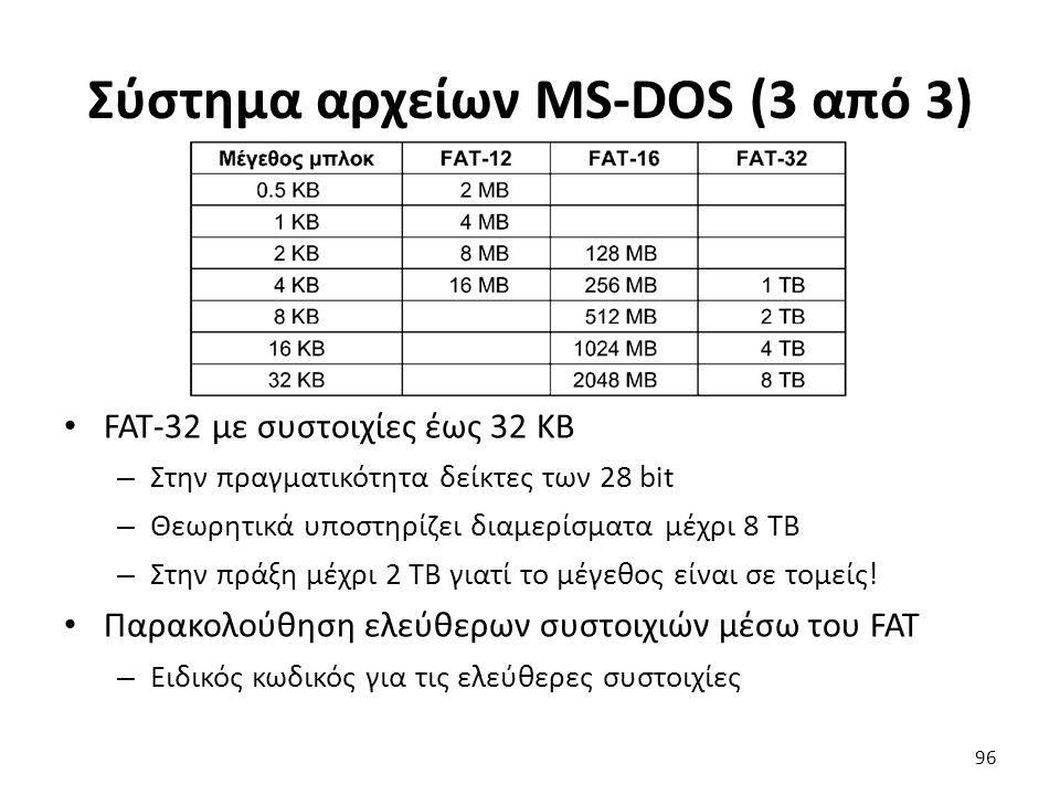 Σύστημα αρχείων MS-DOS (3 από 3) FAT-32 με συστοιχίες έως 32 KB – Στην πραγματικότητα δείκτες των 28 bit – Θεωρητικά υποστηρίζει διαμερίσματα μέχρι 8