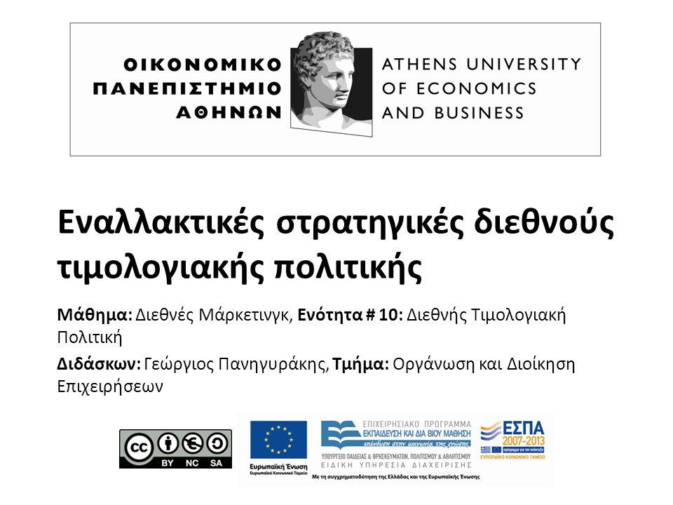 Εναλλακτικές στρατηγικές διεθνούς τιμολογιακής πολιτικής Μάθημα: Διεθνές Μάρκετινγκ, Ενότητα # 10: Διεθνής Τιμολογιακή Πολιτική Διδάσκων: Γεώργιος Πανηγυράκης, Τμήμα: Οργάνωση και Διοίκηση Επιχειρήσεων
