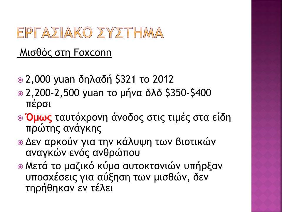 Μισθός στη Foxconn  2,000 yuan δηλαδή $321 το 2012  2,200-2,500 yuan το μήνα δλδ $350-$400 πέρσι  Όμως ταυτόχρονη άνοδος στις τιμές στα είδη πρώτης ανάγκης  Δεν αρκούν για την κάλυψη των βιοτικών αναγκών ενός ανθρώπου  Μετά το μαζικό κύμα αυτοκτονιών υπήρξαν υποσχέσεις για αύξηση των μισθών, δεν τηρήθηκαν εν τέλει