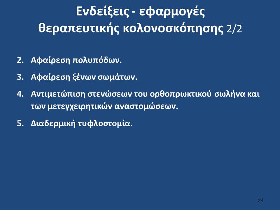 Ενδείξεις - εφαρμογές θεραπευτικής κολονοσκόπησης 2/2 2.Αφαίρεση πολυπόδων. 3.Αφαίρεση ξένων σωμάτων. 4.Αντιμετώπιση στενώσεων του ορθοπρωκτικού σωλήν