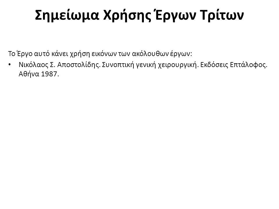 Σημείωμα Χρήσης Έργων Τρίτων Το Έργο αυτό κάνει χρήση εικόνων των ακόλουθων έργων: Νικόλαος Σ. Αποστολίδης. Συνοπτική γενική χειρουργική. Εκδόσεις Επτ