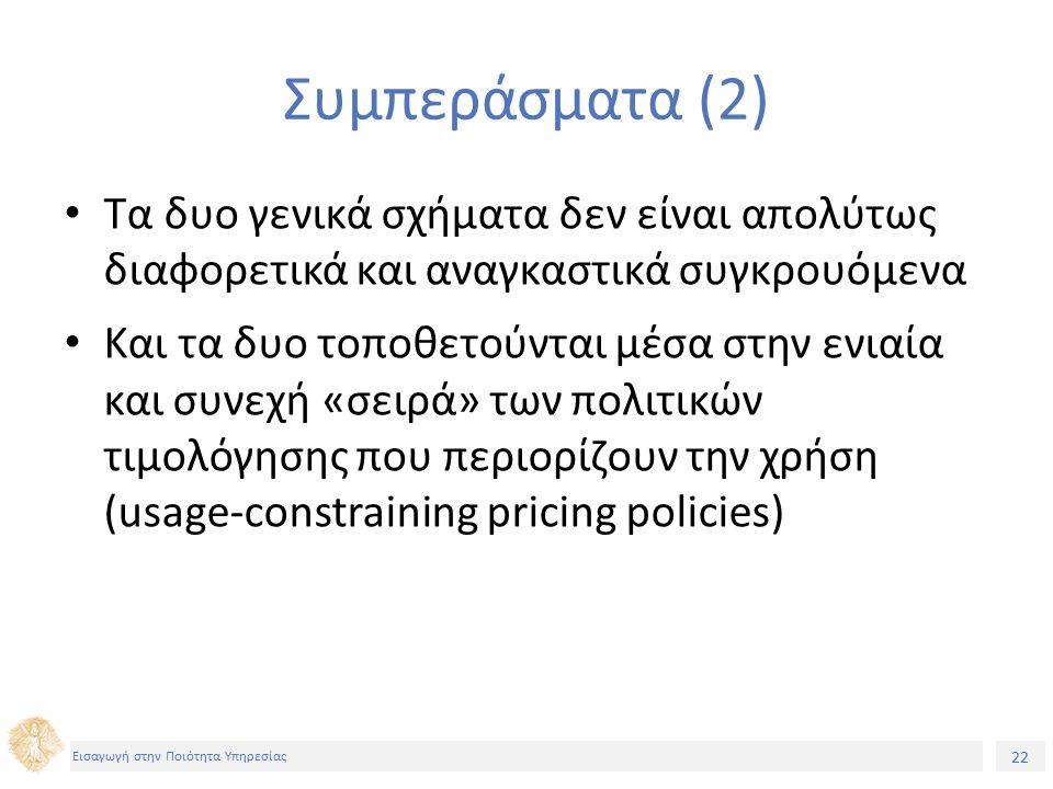 22 Εισαγωγή στην Ποιότητα Υπηρεσίας Συμπεράσματα (2) Τα δυο γενικά σχήματα δεν είναι απολύτως διαφορετικά και αναγκαστικά συγκρουόμενα Και τα δυο τοποθετούνται μέσα στην ενιαία και συνεχή «σειρά» των πολιτικών τιμολόγησης που περιορίζουν την χρήση (usage-constraining pricing policies)