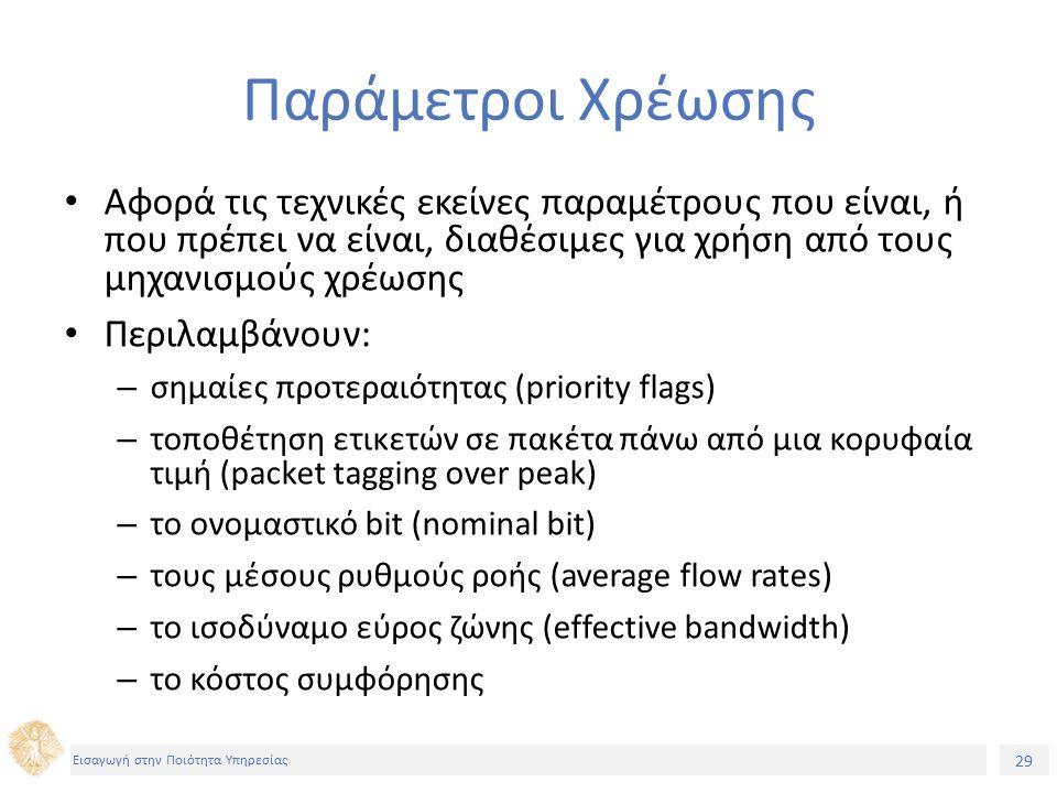 29 Εισαγωγή στην Ποιότητα Υπηρεσίας Παράμετροι Χρέωσης Αφορά τις τεχνικές εκείνες παραμέτρους που είναι, ή που πρέπει να είναι, διαθέσιμες για χρήση από τους μηχανισμούς χρέωσης Περιλαμβάνουν: – σημαίες προτεραιότητας (priority flags) – τοποθέτηση ετικετών σε πακέτα πάνω από μια κορυφαία τιμή (packet tagging over peak) – το ονομαστικό bit (nominal bit) – τους μέσους ρυθμούς ροής (average flow rates) – το ισοδύναμο εύρος ζώνης (effective bandwidth) – το κόστος συμφόρησης