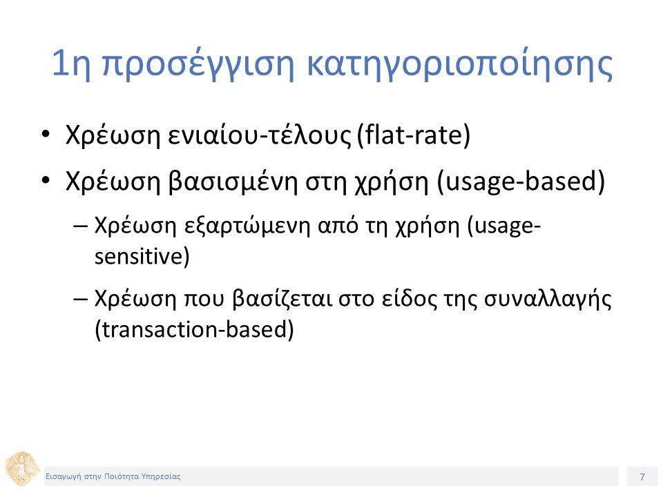 7 Εισαγωγή στην Ποιότητα Υπηρεσίας 1η προσέγγιση κατηγοριοποίησης Χρέωση ενιαίου-τέλους (flat-rate) Χρέωση βασισμένη στη χρήση (usage-based) – Χρέωση εξαρτώμενη από τη χρήση (usage- sensitive) – Χρέωση που βασίζεται στο είδος της συναλλαγής (transaction-based)