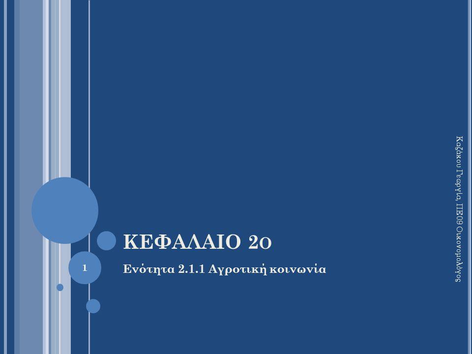 ΚΕΦΑΛΑΙΟ 2 Ο Ενότητα 2.1.1 Αγροτική κοινωνία 1 Καζάκου Γεωργία, ΠΕ09 Οικονομολόγος