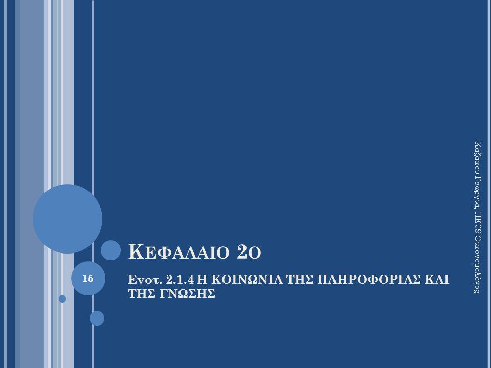 Κ ΕΦΑΛΑΙΟ 2 Ο Ενοτ. 2.1.4 Η ΚΟΙΝΩΝΙΑ ΤΗΣ ΠΛΗΡΟΦΟΡΙΑΣ ΚΑΙ ΤΗΣ ΓΝΩΣΗΣ 15 Καζάκου Γεωργία, ΠΕ09 Οικονομολόγος