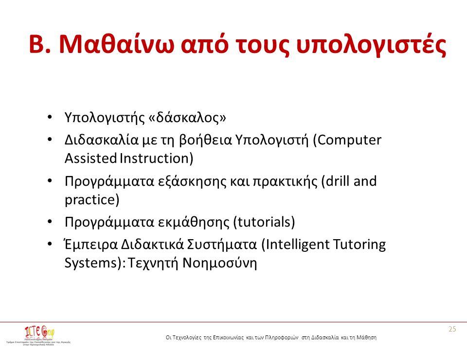 Οι Τεχνολογίες της Επικοινωνίας και των Πληροφοριών στη Διδασκαλία και τη Μάθηση B. Μαθαίνω από τους υπολογιστές Υπολογιστής «δάσκαλος» Διδασκαλία με