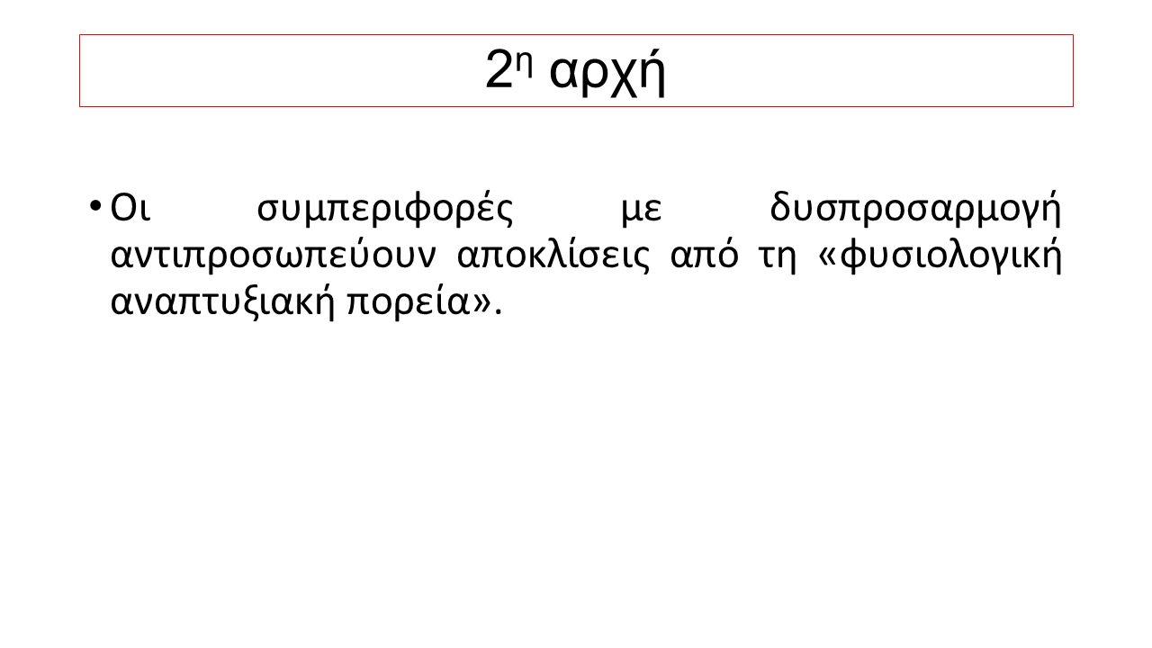 2 η αρχή Οι συμπεριφορές με δυσπροσαρμογή αντιπροσωπεύουν αποκλίσεις από τη «φυσιολογική αναπτυξιακή πορεία».