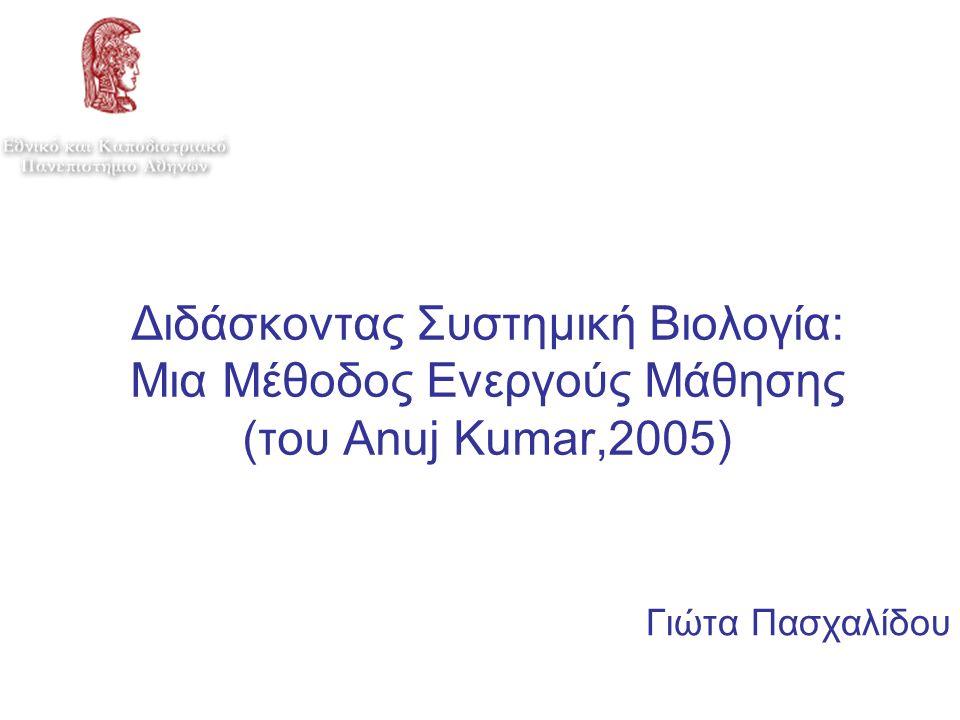 Διδάσκοντας Συστημική Βιολογία: Μια Μέθοδος Ενεργούς Μάθησης (του Anuj Kumar,2005) Γιώτα Πασχαλίδου