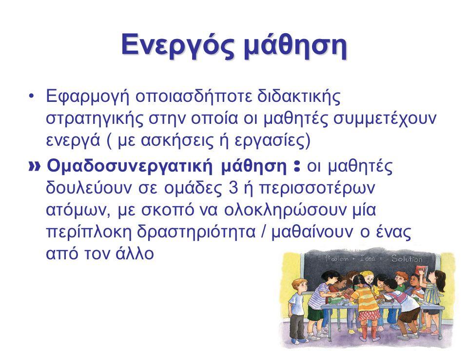 Ενεργός μάθηση Εφαρμογή οποιασδήποτε διδακτικής στρατηγικής στην οποία οι μαθητές συμμετέχουν ενεργά ( με ασκήσεις ή εργασίες) » Ομαδοσυνεργατική μάθηση : οι μαθητές δουλεύουν σε ομάδες 3 ή περισσοτέρων ατόμων, με σκοπό να ολοκληρώσουν μία περίπλοκη δραστηριότητα / μαθαίνουν ο ένας από τον άλλο