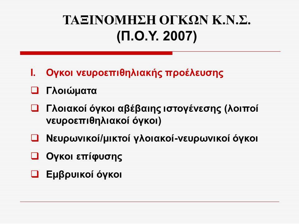 ΤΑΞΙΝΟΜΗΣΗ ΟΓΚΩΝ Κ.Ν.Σ. (Π.Ο.Υ. 2007) Ι. Ογκοι νευροεπιθηλιακής προέλευσης  Γλοιώματα  Γλοιακοί όγκοι αβέβαιης ιστογένεσης (λοιποί νευροεπιθηλιακοί