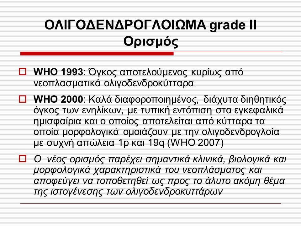 ΟΛΙΓΟΔΕΝΔΡΟΓΛΟΙΩΜΑ grade II Ορισμός  WHO 1993: Όγκος αποτελούμενος κυρίως από νεοπλασματικά ολιγοδενδροκύτταρα  WHO 2000: Καλά διαφοροποιημένος, διάχυτα διηθητικός όγκος των ενηλίκων, με τυπική εντόπιση στα εγκεφαλικά ημισφαίρια και ο οποίος αποτελείται από κύτταρα τα οποία μορφολογικά ομοιάζουν με την ολιγοδενδρογλοία με συχνή απώλεια 1p και 19q (WHO 2007)  Ο νέος ορισμός παρέχει σημαντικά κλινικά, βιολογικά και μορφολογικά χαρακτηριστικά του νεοπλάσματος και αποφεύγει να τοποθετηθεί ως προς το άλυτο ακόμη θέμα της ιστογένεσης των ολιγοδενδροκυττάρων