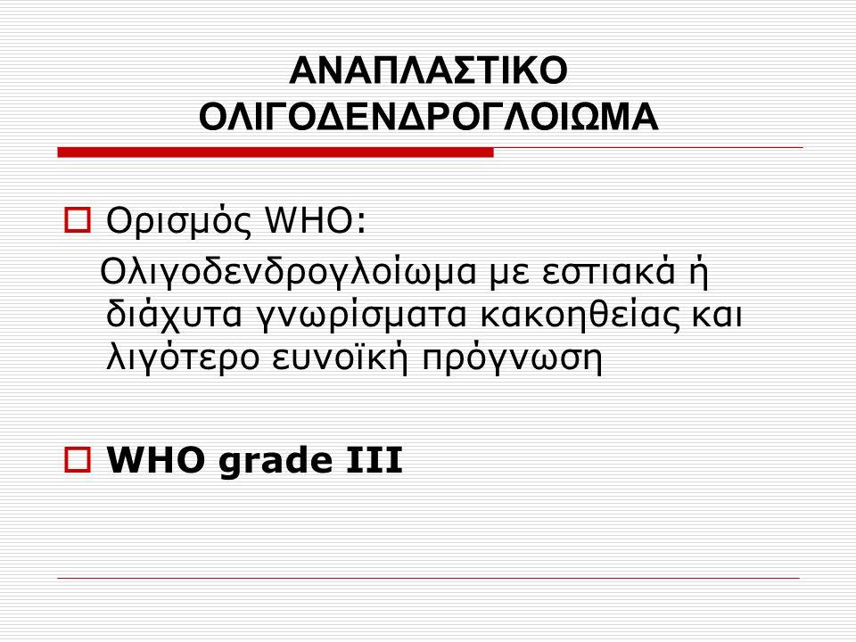 ΑΝΑΠΛΑΣΤΙΚΟ ΟΛΙΓΟΔΕΝΔΡΟΓΛΟΙΩΜΑ  Ορισμός WHO: Ολιγοδενδρογλοίωμα με εστιακά ή διάχυτα γνωρίσματα κακοηθείας και λιγότερο ευνοϊκή πρόγνωση  WHO grade III