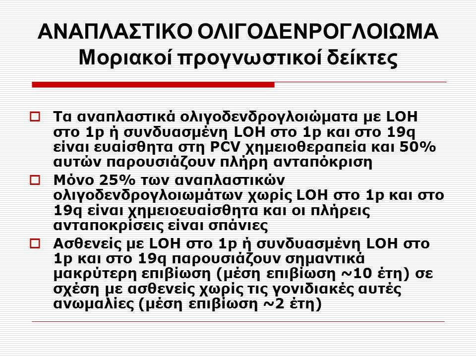 ΑΝΑΠΛΑΣΤΙΚΟ ΟΛΙΓΟΔΕΝΡΟΓΛΟΙΩΜΑ Moριακοί προγνωστικοί δείκτες  Tα αναπλαστικά ολιγοδενδρογλοιώματα με LOH στο 1p ή συνδυασμένη LOH στο 1p και στο 19q ε