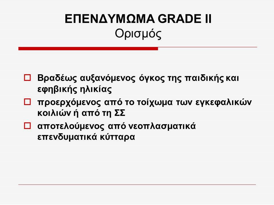 ΕΠΕΝΔΥΜΩΜΑ GRADE II Ορισμός  Βραδέως αυξανόμενος όγκος της παιδικής και εφηβικής ηλικίας  προερχόμενος από το τοίχωμα των εγκεφαλικών κοιλιών ή από
