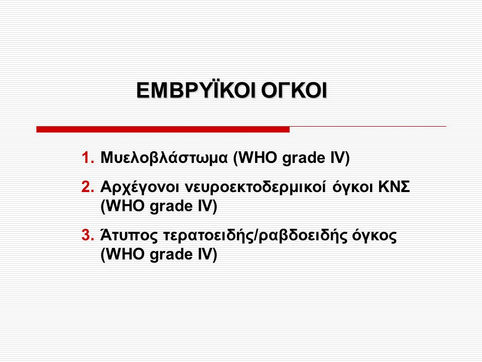 ΕΜΒΡΥΪΚΟΙ ΟΓΚΟΙ 1.Μυελοβλάστωμα (WHO grade IV) 2.Αρχέγονοι νευροεκτοδερμικοί όγκοι ΚΝΣ (WHO grade IV) 3.Άτυπος τερατοειδής/ραβδοειδής όγκος (WHO grade IV)