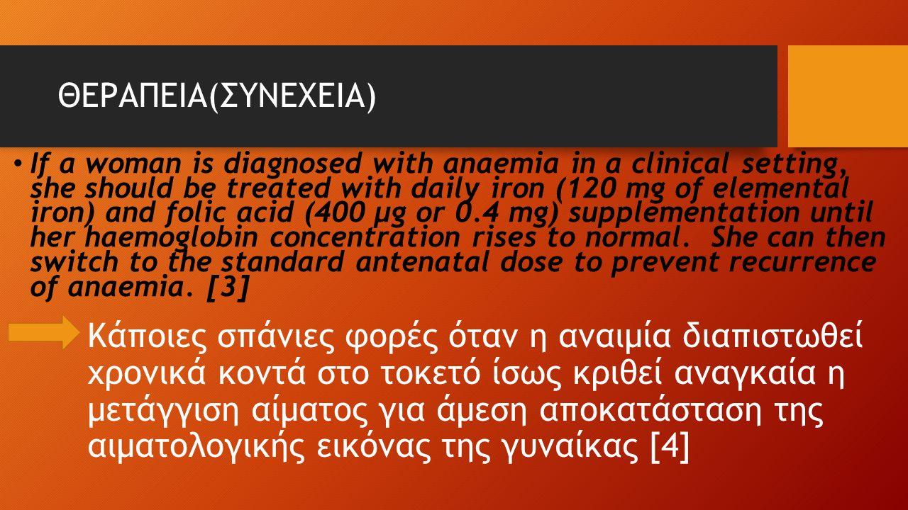 ΘΕΡΑΠΕΙΑ(ΣΥΝΕΧΕΙΑ) Κάποιες σπάνιες φορές όταν η αναιμία διαπιστωθεί χρονικά κοντά στο τοκετό ίσως κριθεί αναγκαία η μετάγγιση αίματος για άμεση αποκατάσταση της αιματολογικής εικόνας της γυναίκας [4] If a woman is diagnosed with anaemia in a clinical setting, she should be treated with daily iron (120 mg of elemental iron) and folic acid (400 µg or 0.4 mg) supplementation until her haemoglobin concentration rises to normal.