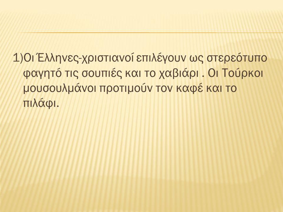 1)Οι Έλληνες-χριστιανοί επιλέγουν ως στερεότυπο φαγητό τις σουπιές και το χαβιάρι.