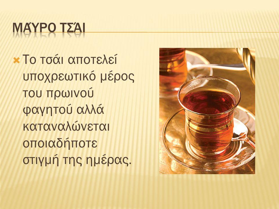  Το τσάι αποτελεί υποχρεωτικό μέρος του πρωινού φαγητού αλλά καταναλώνεται οποιαδήποτε στιγμή της ημέρας.