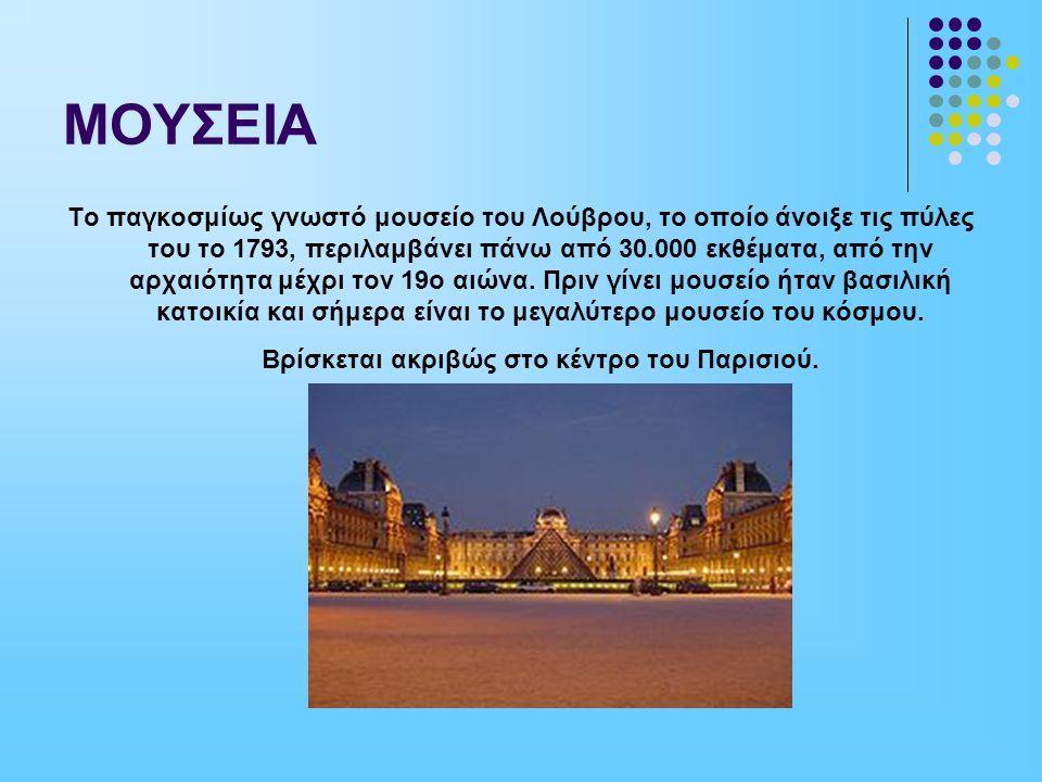ΜΟΥΣΕΙΑ Το παγκοσμίως γνωστό μουσείο του Λούβρου, το οποίο άνοιξε τις πύλες του το 1793, περιλαμβάνει πάνω από 30.000 εκθέματα, από την αρχαιότητα μέχρι τον 19ο αιώνα.