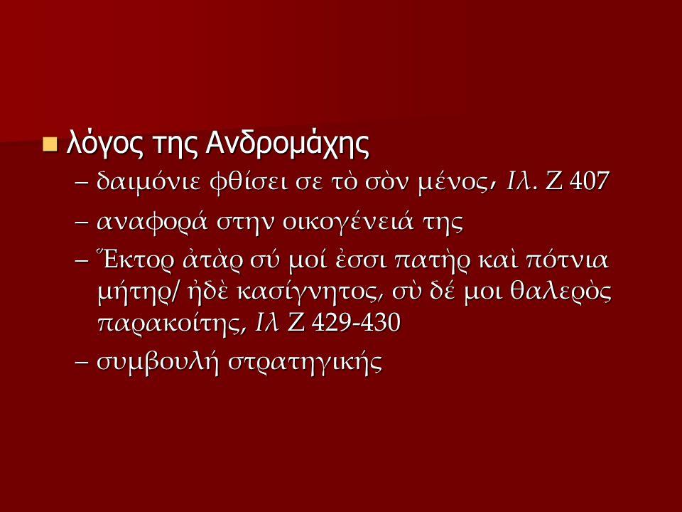 λόγος Έκτορα λόγος Έκτορα –ιλιαδικό αξιακό σύστημα –κλέος –συμπονά το πιθανό ρ (Ζ 463) της Ανδρομάχης –συμπονά το πιθανό δούλιον ἦμαρ (Ζ 463) της Ανδρομάχης