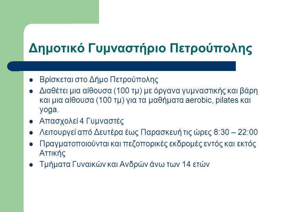 Δημοτικό Γυμναστήριο Πετρούπολης Βρίσκεται στο Δήμο Πετρούπολης Διαθέτει μια αίθουσα (100 τμ) με όργανα γυμναστικής και βάρη και μια αίθουσα (100 τμ) για τα μαθήματα aerobic, pilates και yoga.