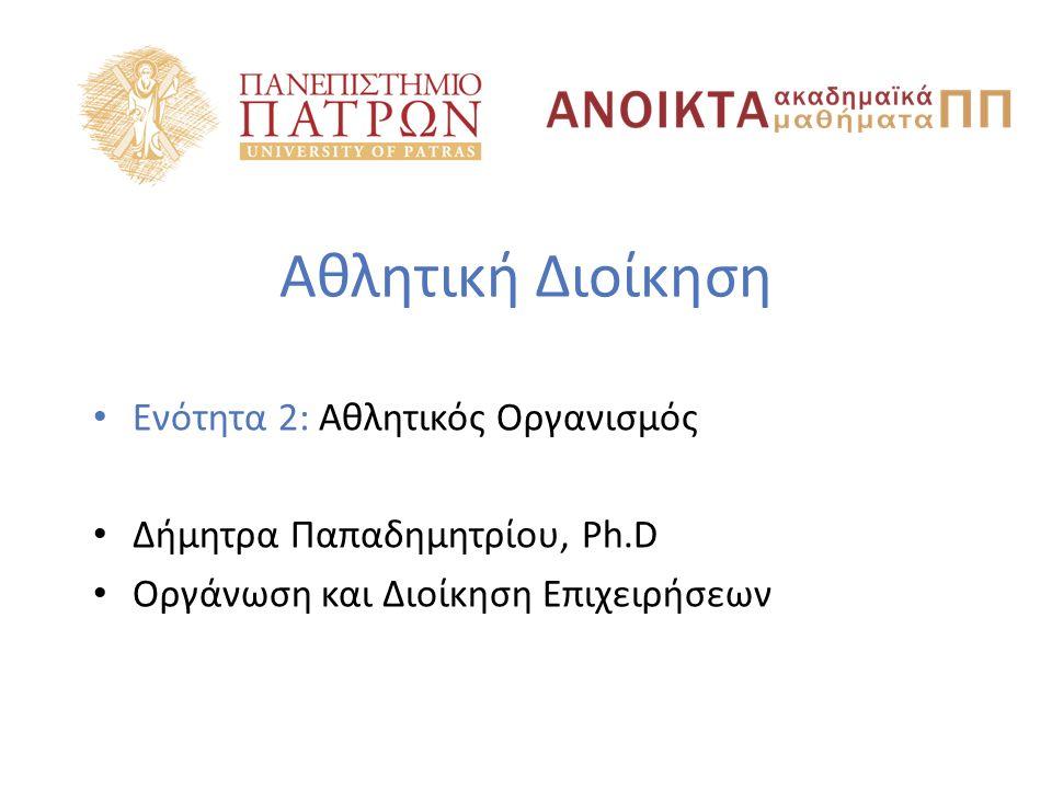 Αθλητική Διοίκηση Ενότητα 2: Αθλητικός Οργανισμός Δήμητρα Παπαδημητρίου, Ph.D Οργάνωση και Διοίκηση Επιχειρήσεων