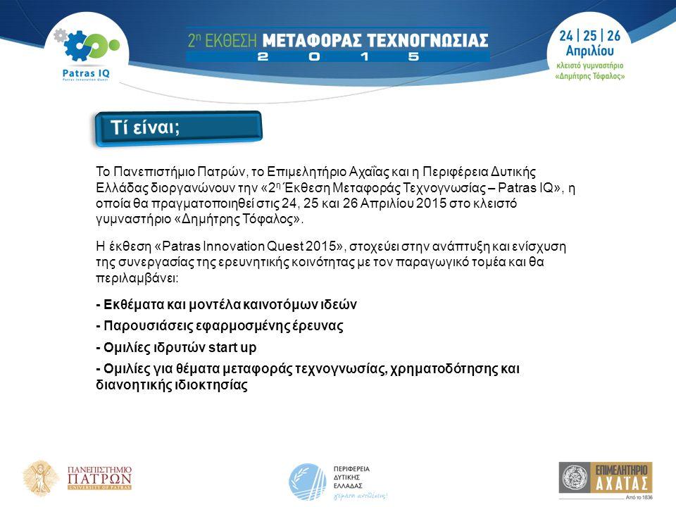 Το Πανεπιστήμιο Πατρών, το Επιμελητήριο Αχαΐας και η Περιφέρεια Δυτικής Ελλάδας διοργανώνουν την «2 η Έκθεση Μεταφοράς Τεχνογνωσίας – Patras IQ», η οποία θα πραγματοποιηθεί στις 24, 25 και 26 Απριλίου 2015 στο κλειστό γυμναστήριο «Δημήτρης Τόφαλος».