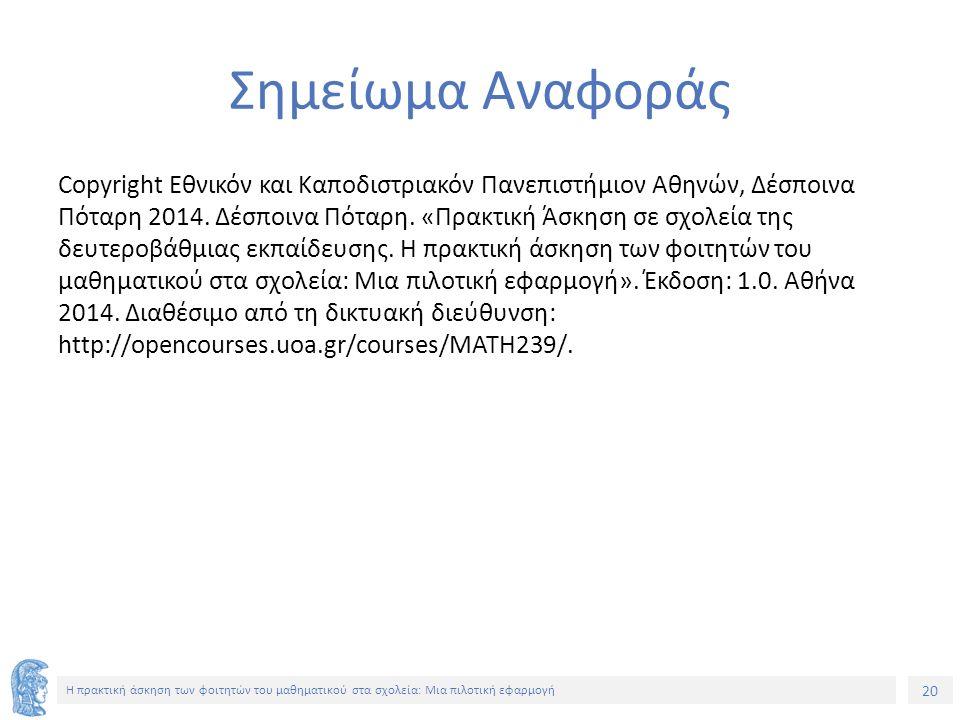20 Η πρακτική άσκηση των φοιτητών του μαθηματικού στα σχολεία: Μια πιλοτική εφαρμογή Σημείωμα Αναφοράς Copyright Εθνικόν και Καποδιστριακόν Πανεπιστήμιον Αθηνών, Δέσποινα Πόταρη 2014.
