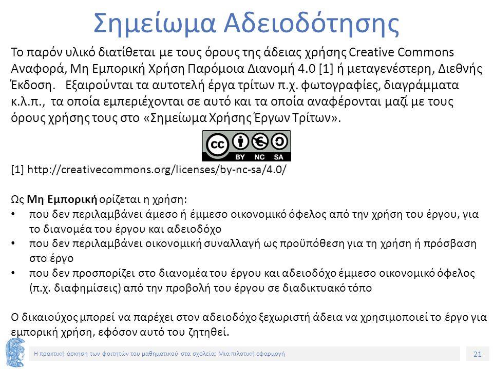 21 Η πρακτική άσκηση των φοιτητών του μαθηματικού στα σχολεία: Μια πιλοτική εφαρμογή Σημείωμα Αδειοδότησης Το παρόν υλικό διατίθεται με τους όρους της άδειας χρήσης Creative Commons Αναφορά, Μη Εμπορική Χρήση Παρόμοια Διανομή 4.0 [1] ή μεταγενέστερη, Διεθνής Έκδοση.