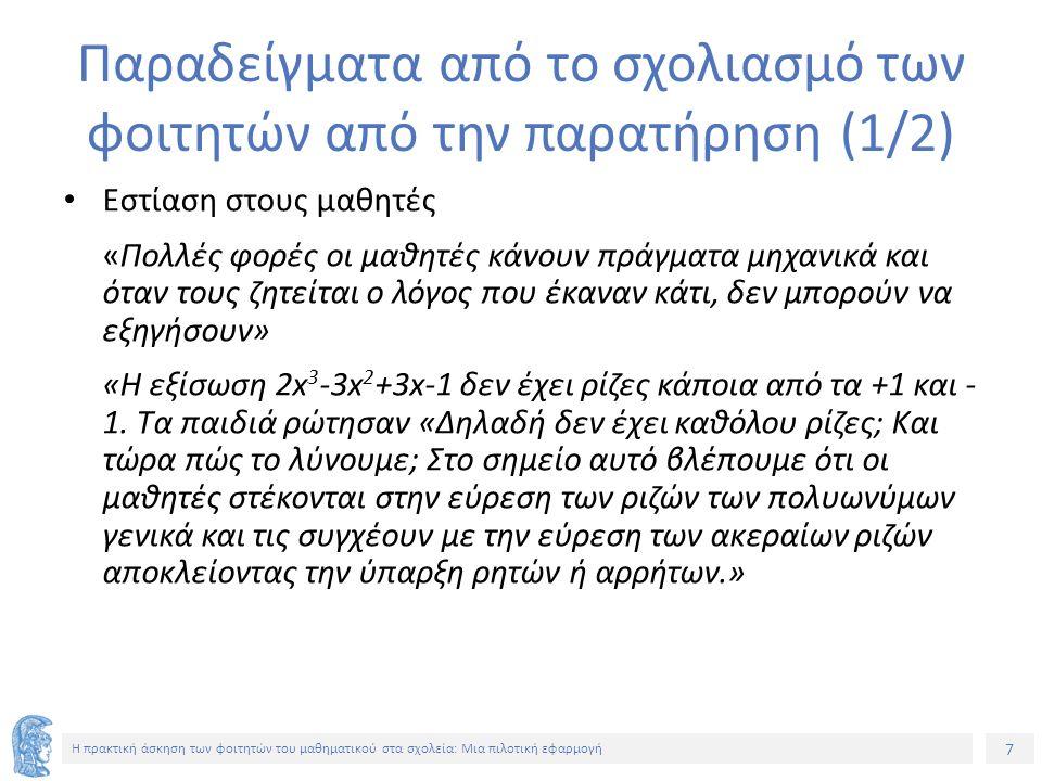 7 Η πρακτική άσκηση των φοιτητών του μαθηματικού στα σχολεία: Μια πιλοτική εφαρμογή Παραδείγματα από το σχολιασμό των φοιτητών από την παρατήρηση (1/2) Εστίαση στους μαθητές «Πολλές φορές οι μαθητές κάνουν πράγματα μηχανικά και όταν τους ζητείται ο λόγος που έκαναν κάτι, δεν μπορούν να εξηγήσουν» «Η εξίσωση 2x 3 -3x 2 +3x-1 δεν έχει ρίζες κάποια από τα +1 και - 1.