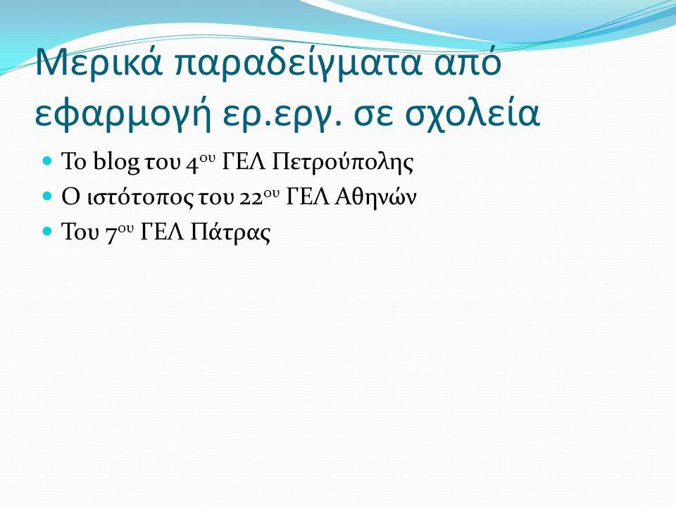 Μερικά παραδείγματα από εφαρμογή ερ.εργ. σε σχολεία Το blog του 4 ου ΓΕΛ Πετρούπολης Ο ιστότοπος του 22 ου ΓΕΛ Αθηνών Του 7 ου ΓΕΛ Πάτρας