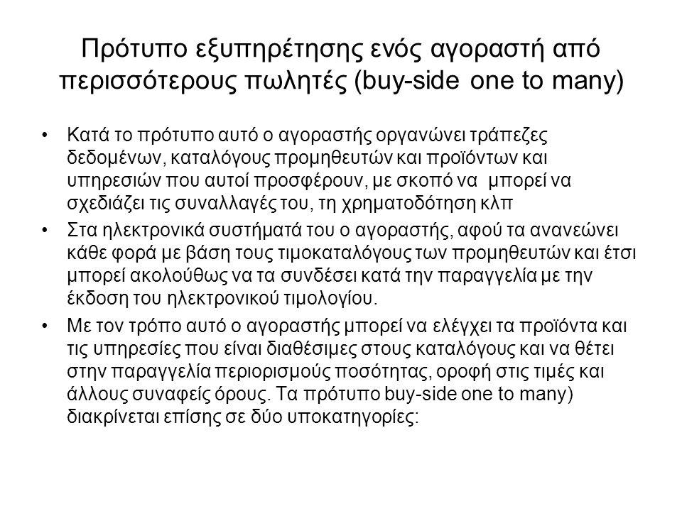 Πρότυπο εξυπηρέτησης ενός αγοραστή από περισσότερους πωλητές (buy-side one to many) Κατά το πρότυπο αυτό ο αγοραστής οργανώνει τράπεζες δεδομένων, καταλόγους προμηθευτών και προϊόντων και υπηρεσιών που αυτοί προσφέρουν, με σκοπό να μπορεί να σχεδιάζει τις συναλλαγές του, τη χρηματοδότηση κλπ Στα ηλεκτρονικά συστήματά του ο αγοραστής, αφού τα ανανεώνει κάθε φορά με βάση τους τιμοκαταλόγους των προμηθευτών και έτσι μπορεί ακολούθως να τα συνδέσει κατά την παραγγελία με την έκδοση του ηλεκτρονικού τιμολογίου.