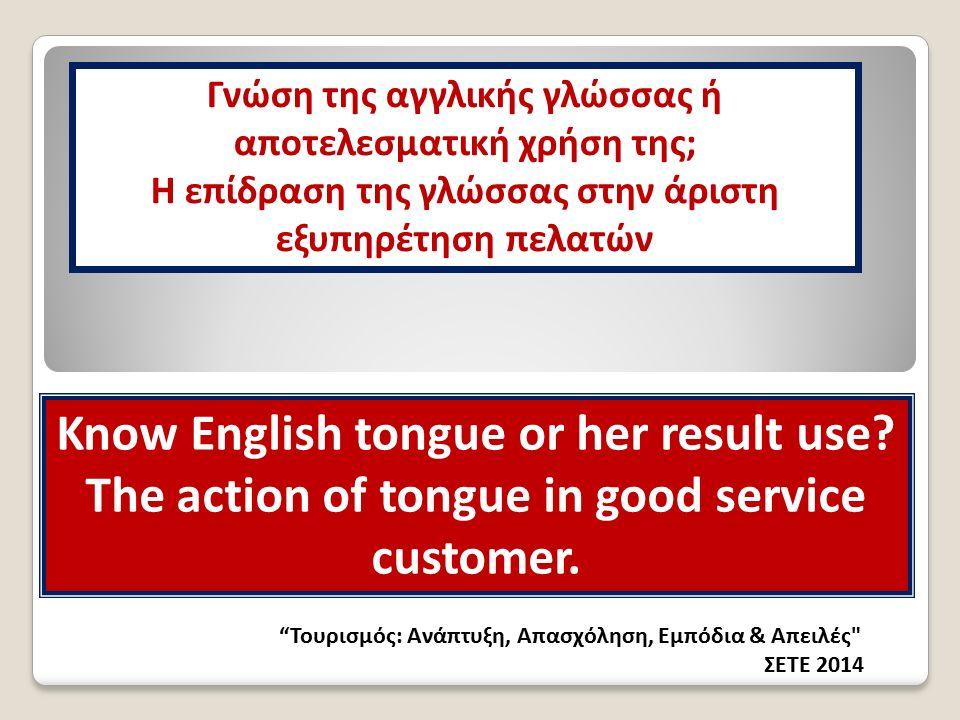 Τουρισμός: Ανάπτυξη, Απασχόληση, Εμπόδια & Απειλές ΣΕΤΕ 2014 Γνώση της αγγλικής γλώσσας ή αποτελεσματική χρήση της; Η επίδραση της γλώσσας στην άριστη εξυπηρέτηση πελατών Know English tongue or her result use.