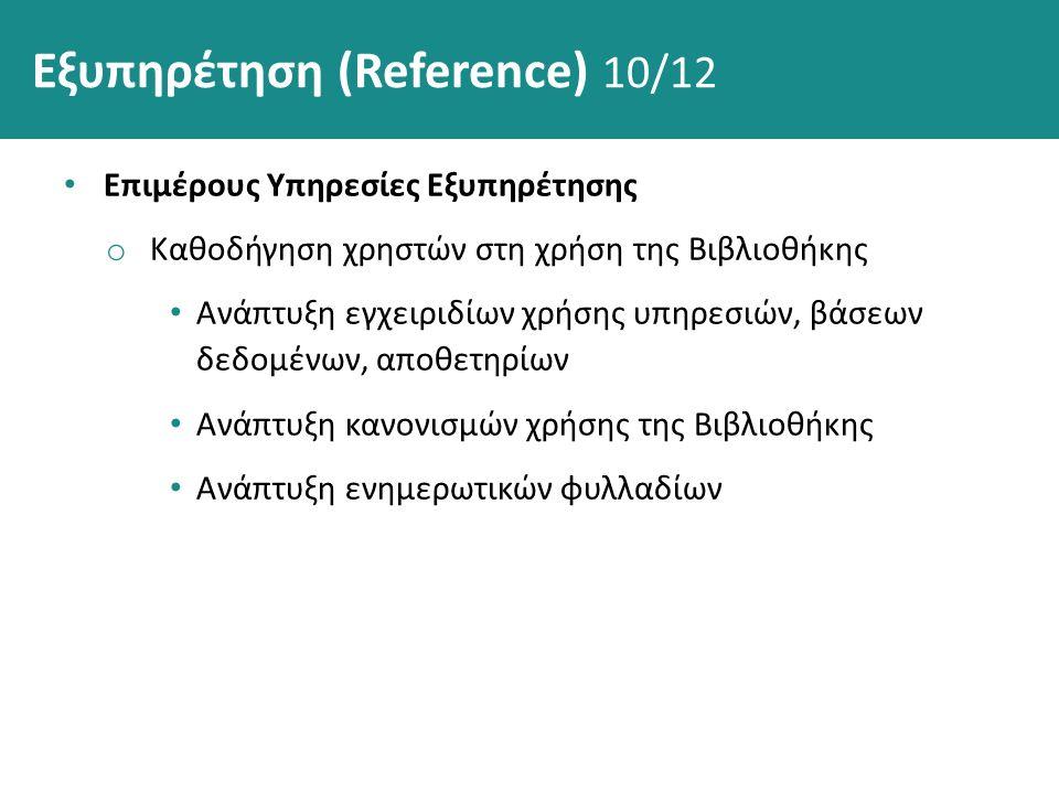 Εξυπηρέτηση (Reference) 10/12 Επιμέρους Υπηρεσίες Εξυπηρέτησης o Καθοδήγηση χρηστών στη χρήση της Βιβλιοθήκης Ανάπτυξη εγχειριδίων χρήσης υπηρεσιών, βάσεων δεδομένων, αποθετηρίων Ανάπτυξη κανονισμών χρήσης της Βιβλιοθήκης Ανάπτυξη ενημερωτικών φυλλαδίων