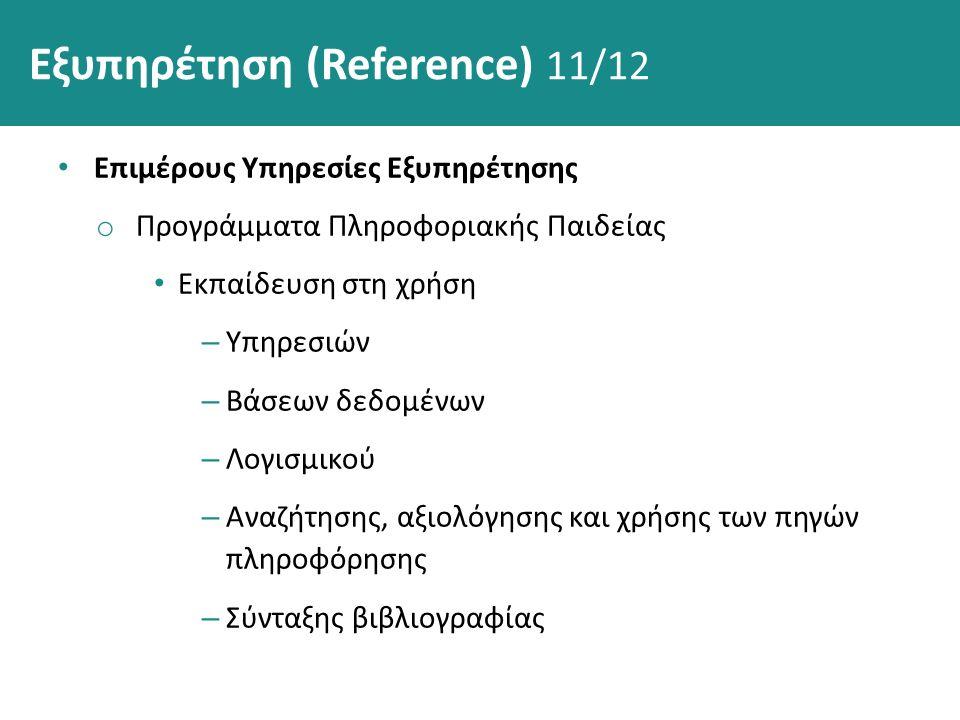 Εξυπηρέτηση (Reference) 11/12 Επιμέρους Υπηρεσίες Εξυπηρέτησης o Προγράμματα Πληροφοριακής Παιδείας Εκπαίδευση στη χρήση – Υπηρεσιών – Βάσεων δεδομένων – Λογισμικού – Αναζήτησης, αξιολόγησης και χρήσης των πηγών πληροφόρησης – Σύνταξης βιβλιογραφίας