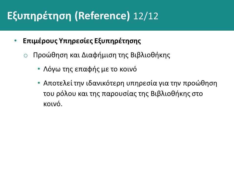 Εξυπηρέτηση (Reference) 12/12 Επιμέρους Υπηρεσίες Εξυπηρέτησης o Προώθηση και Διαφήμιση της Βιβλιοθήκης Λόγω της επαφής με το κοινό Αποτελεί την ιδανι