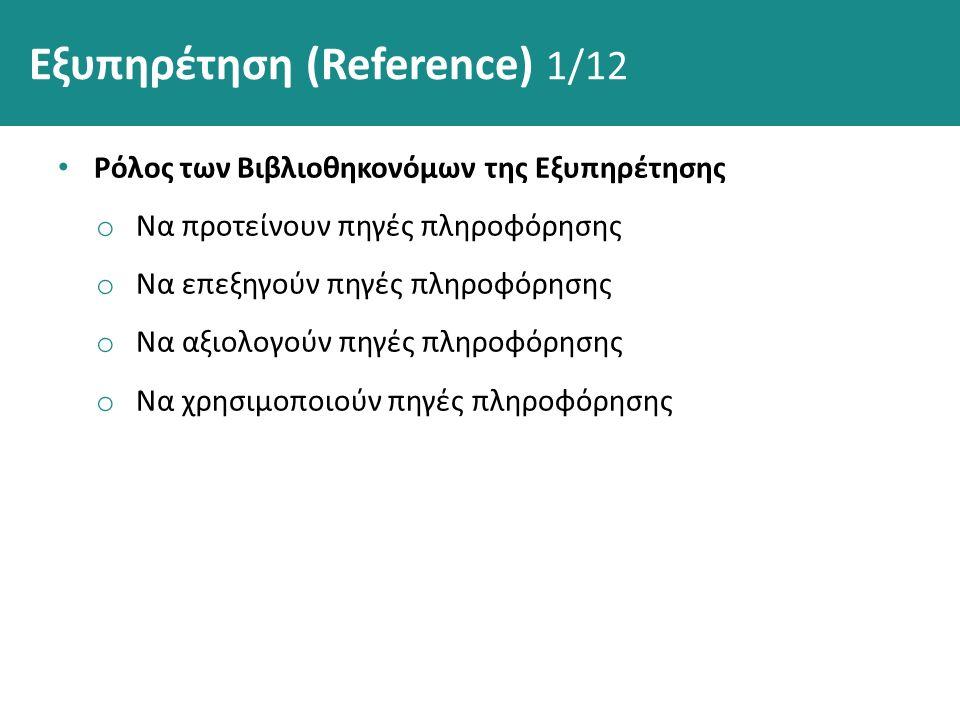 Εξυπηρέτηση (Reference) 1/12 Ρόλος των Βιβλιοθηκονόμων της Εξυπηρέτησης o Να προτείνουν πηγές πληροφόρησης o Να επεξηγούν πηγές πληροφόρησης o Να αξιολογούν πηγές πληροφόρησης o Να χρησιμοποιούν πηγές πληροφόρησης