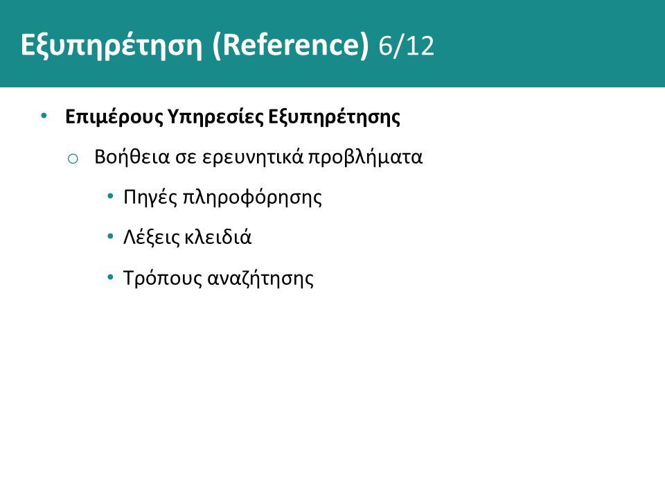 Εξυπηρέτηση (Reference) 6/12 Επιμέρους Υπηρεσίες Εξυπηρέτησης o Βοήθεια σε ερευνητικά προβλήματα Πηγές πληροφόρησης Λέξεις κλειδιά Τρόπους αναζήτησης
