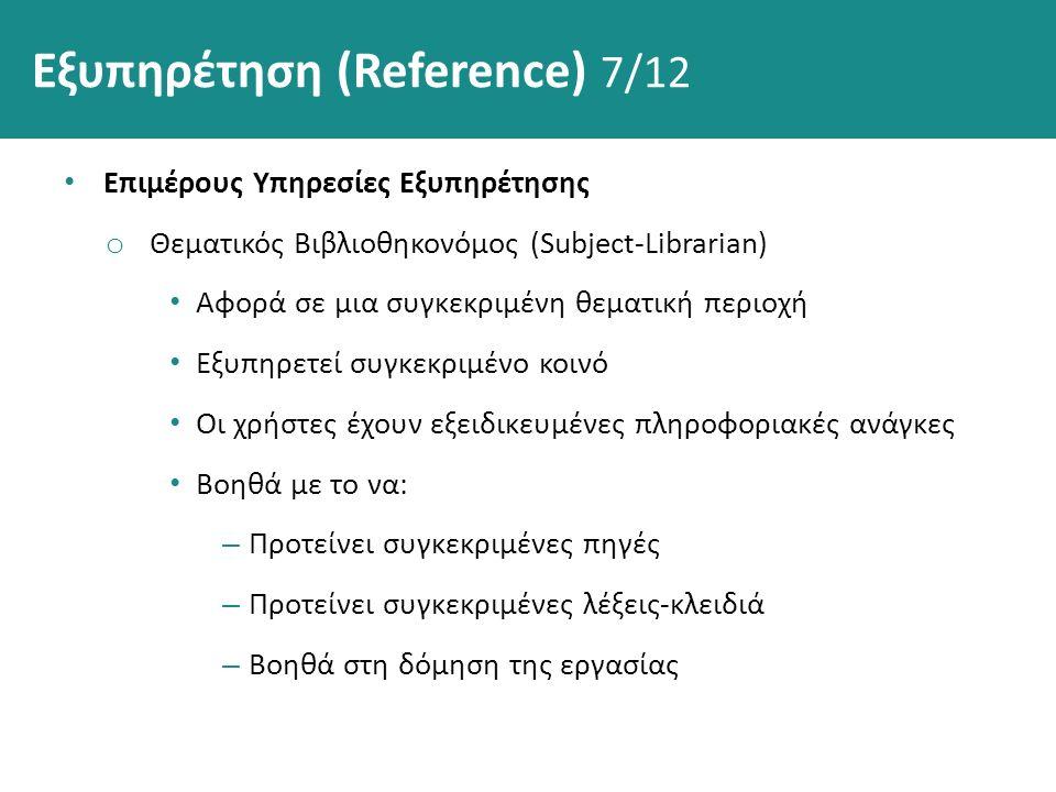 Εξυπηρέτηση (Reference) 7/12 Επιμέρους Υπηρεσίες Εξυπηρέτησης o Θεματικός Βιβλιοθηκονόμος (Subject-Librarian) Αφορά σε μια συγκεκριμένη θεματική περιοχή Εξυπηρετεί συγκεκριμένο κοινό Οι χρήστες έχουν εξειδικευμένες πληροφοριακές ανάγκες Βοηθά με το να: – Προτείνει συγκεκριμένες πηγές – Προτείνει συγκεκριμένες λέξεις-κλειδιά – Βοηθά στη δόμηση της εργασίας