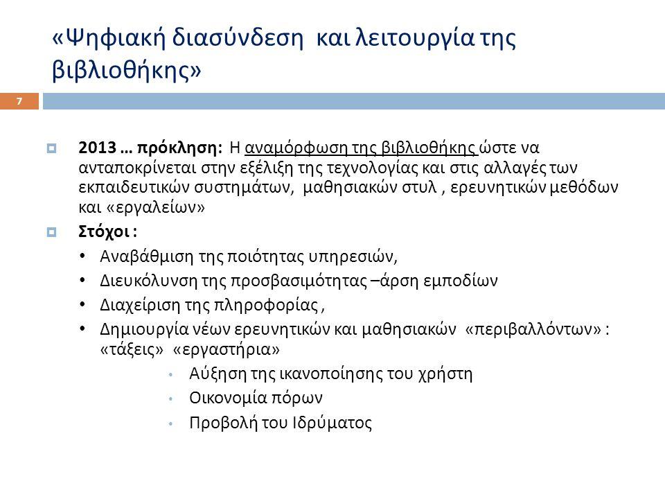 « Ψηφιακή διασύνδεση και λειτουργία της βιβλιοθήκης » 7  2013 … πρόκληση : Η αναμόρφωση της βιβλιοθήκης ώστε να ανταποκρίνεται στην εξέλιξη της τεχνολογίας και στις αλλαγές των εκπαιδευτικών συστημάτων, μαθησιακών στυλ, ερευνητικών μεθόδων και « εργαλείων »  Στόχοι : Αναβάθμιση της ποιότητας υπηρεσιών, Διευκόλυνση της προσβασιμότητας – άρση εμποδίων Διαχείριση της πληροφορίας, Δημιουργία νέων ερευνητικών και μαθησιακών « περιβαλλόντων » : « τάξεις » « εργαστήρια » Αύξηση της ικανοποίησης του χρήστη Οικονομία πόρων Προβολή του Ιδρύματος