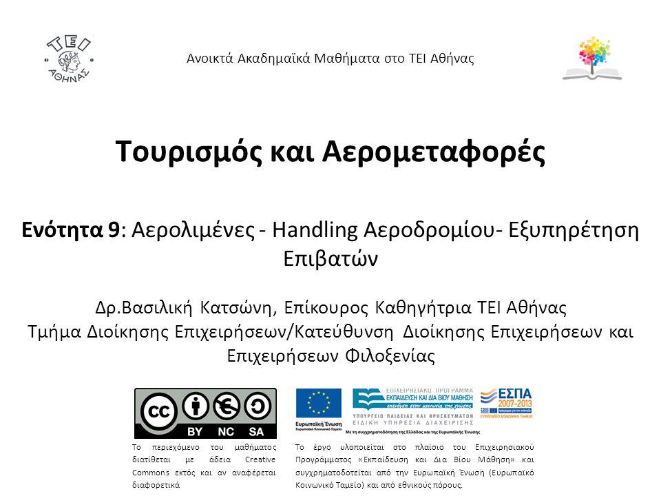 Τουρισμός και Αερομεταφορές Ενότητα 9: Αερολιμένες - Handling Αεροδρομίου- Εξυπηρέτηση Επιβατών Δρ.Βασιλική Κατσώνη, Επίκουρος Καθηγήτρια ΤΕΙ Αθήνας Τ