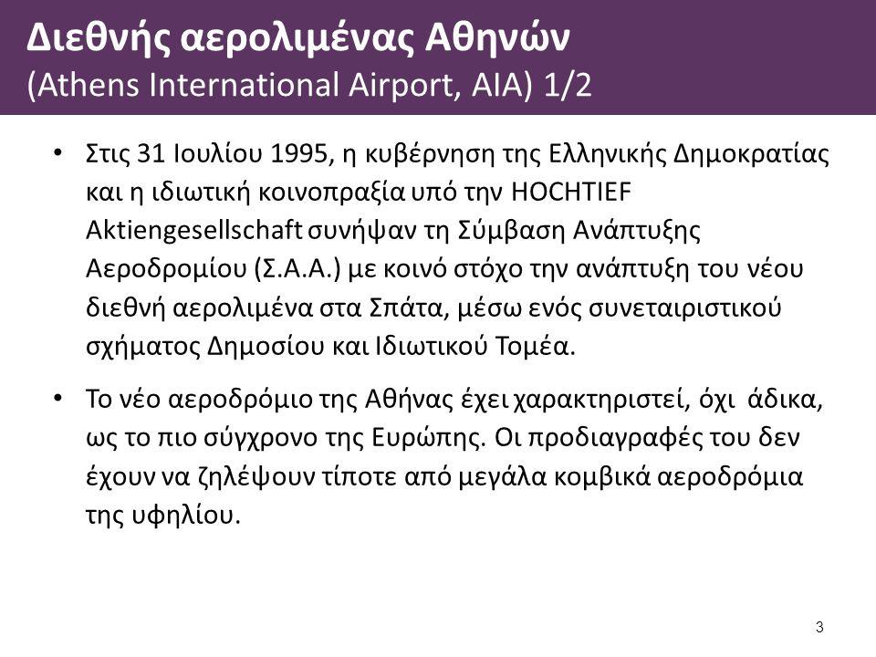 Διεθνής αερολιμένας Αθηνών (Athens International Airport, AIA) 2/2 Τα ορόσημα για την τελική δημιουργία του νέου αερολιμένα περιληπτικά είναι: 1995 υπογραφή Σύμβασης Ανάπτυξης Αεροδρομίου.