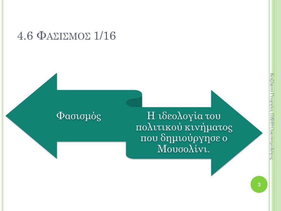 4.6 Φ ΑΣΙΣΜΟΣ 1/16 Φασισμός Η ιδεολογία του πολιτικού κινήματος που δημιούργησε ο Μουσολίνι. 3 Καζάκου Γεωργία, ΠΕ09 Οικονομολόγος