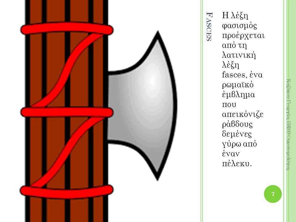 F ASCES Η λέξη φασισμός προέρχεται από τη λατινική λέξη fasces, ένα ρωμαϊκό έμβλημα που απεικόνιζε ράβδους δεμένες γύρω από έναν πέλεκυ. 7 Καζάκου Γεω