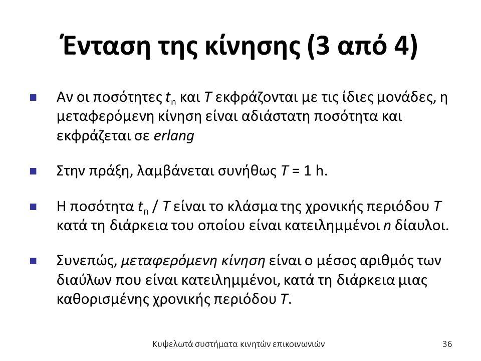 Ένταση της κίνησης (3 από 4) Αν οι ποσότητες t n και Τ εκφράζονται με τις ίδιες μονάδες, η μεταφερόμενη κίνηση είναι αδιάστατη ποσότητα και εκφράζεται σε erlang Στην πράξη, λαμβάνεται συνήθως Τ = 1 h.