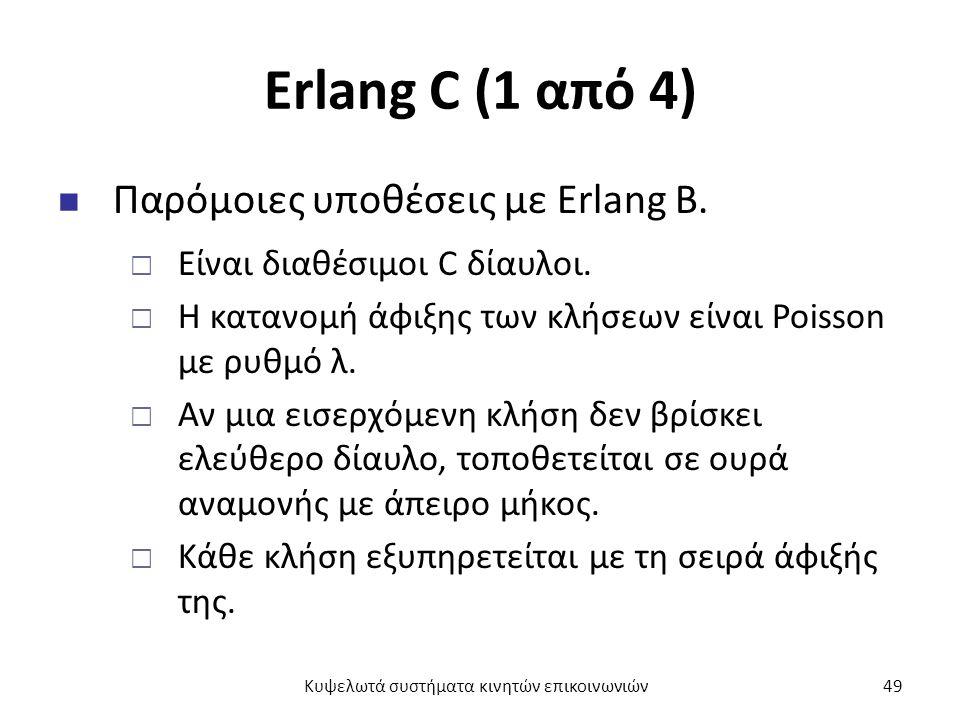 Erlang C (1 από 4) Παρόμοιες υποθέσεις με Erlang B.  Είναι διαθέσιμοι C δίαυλοι.  Η κατανομή άφιξης των κλήσεων είναι Poisson με ρυθμό λ.  Αν μια ε