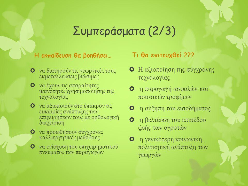 Συμπεράσματα (2/3) Η εκπαίδευση θα βοηθήσει…  να διατηρούν τις γεωργικές τους εκμεταλλεύσεις βιώσιμες  να έχουν τις απαραίτητες ικανότητες χρησιμοποίησης της τεχνολογίας  να αξιοποιούν στο έπακρον τις ευκαιρίες ανάπτυξης των επιχειρήσεων τους με ορθολογική διαχείριση  να προωθήσουν σύγχρονες καλλιεργητικές μεθόδους  να ενίσχυση του επιχειρηματικού πνεύματος των παραγωγών Τι θα επιτευχθεί .
